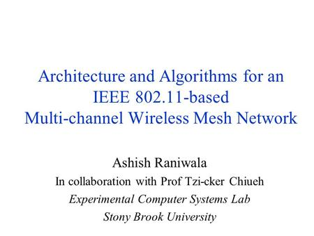 Architecture and Algorithms for an IEEE 802.11-based Multi-channel Wireless Mesh Network Ashish Raniwala In collaboration with Prof Tzi-cker Chiueh Experimental.