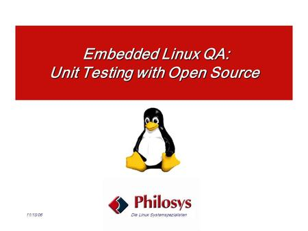 Die Linux Systemspezialisten11/13/06 Embedded Linux QA: Unit Testing with Open Source Embedded Linux QA: Unit Testing with Open Source.