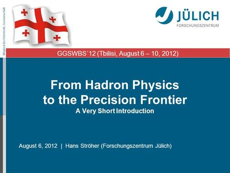 Mitglied der Helmholtz-Gemeinschaft From Hadron Physics to the Precision Frontier A Very Short Introduction August 6, 2012 | Hans Ströher (Forschungszentrum.
