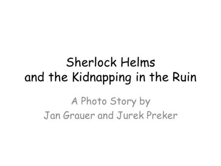 Sherlock Helms and the Kidnapping in the Ruin A Photo Story by Jan Grauer and Jurek Preker.