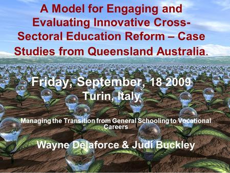 A Model for Engaging and Evaluating Innovative Cross- Sectoral Education Reform – Case Studies from Queensland Australia. Friday, September, 18 2009 Turin,