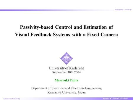 Systems & Control LaboratoryKanazawa University 1 Passivity-based Control and Estimation of Visual Feedback Systems with a Fixed Camera University of Karlsruhe.