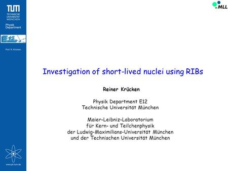 Investigation of short-lived nuclei using RIBs Reiner Krücken Physik Department E12 Technische Universität München Maier-Leibniz-Laboratorium für Kern-