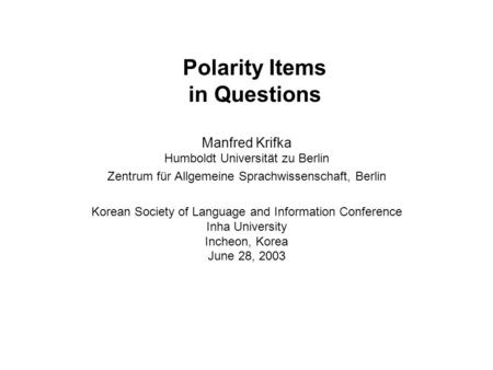 Polarity Items in Questions Manfred Krifka Humboldt Universität zu Berlin Zentrum für Allgemeine Sprachwissenschaft, Berlin Korean Society of Language.