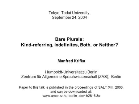 Tokyo, Todai University, September 24, 2004 Bare Plurals: Kind-referring, Indefinites, Both, or Neither? Manfred Krifka Humboldt-Universität zu Berlin.
