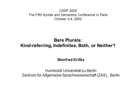 CSSP 2003 The Fifth Syntax and Semantics Conference in Paris October 2-4, 2003 Bare Plurals: Kind-referring, Indefinites, Both, or Neither? Manfred Krifka.