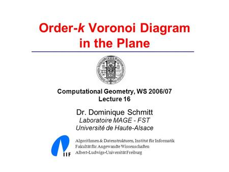 Order-k Voronoi Diagram in the Plane Computational Geometry, WS 2006/07 Lecture 16 Dr. Dominique Schmitt Laboratoire MAGE - FST Université de Haute-Alsace.