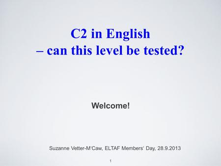 1 C2 in English – can this level be tested? Welcome! Suzanne Vetter-MCaw, ELTAF Members Day, 28.9.2013.