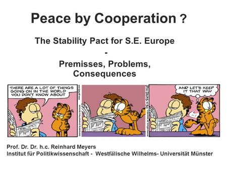 Peace by Cooperation ? The Stability Pact for S.E. Europe - Premisses, Problems, Consequences Prof. Dr. Dr. h.c. Reinhard Meyers Institut für Politikwissenschaft.