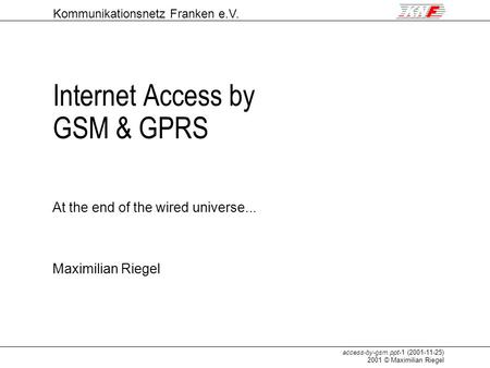 Maximilian Riegel Kommunikationsnetz Franken e.V. access-by-gsm.ppt-1 (2001-11-25) 2001 © Maximilian Riegel Internet Access by GSM & GPRS At the end of.
