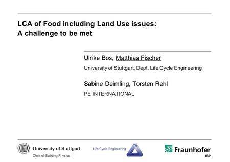 LCA of Food including Land Use issues: A challenge to be met Ulrike Bos, Matthias Fischer University of Stuttgart, Dept. Life Cycle Engineering Sabine.