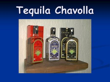 Tequila Chavolla. History of Tequila Chavolla The History of Tequila Chavolla start on the begining of 1900, when the Chavolla Family has started producing.