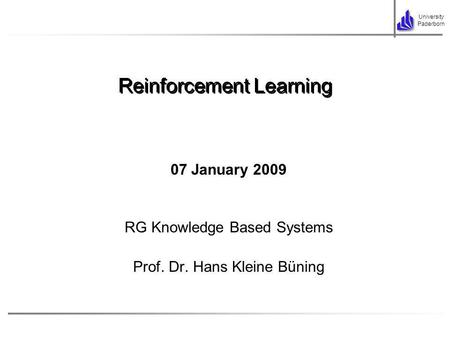 University Paderborn 07 January 2009 RG Knowledge Based Systems Prof. Dr. Hans Kleine Büning Reinforcement Learning.