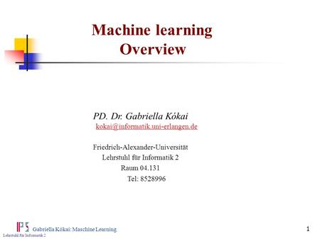 Lehrstuhl für Informatik 2 Gabriella Kókai: Maschine Learning 1 Machine learning Overview PD. Dr. Gabriella Kókai