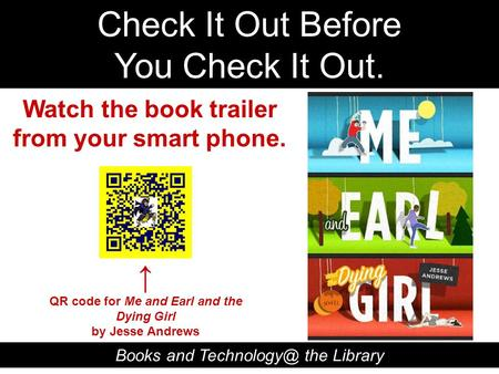 Check It Out Before You Check It Out. Books and the Library QR code for Me and Earl and the Dying Girl by Jesse Andrews Watch the book trailer.