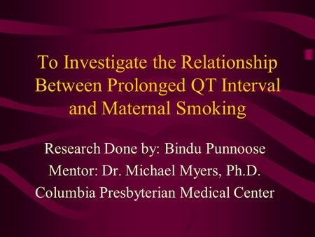 To Investigate the Relationship Between Prolonged QT Interval and Maternal Smoking Research Done by: Bindu Punnoose Mentor: Dr. Michael Myers, Ph.D. Columbia.
