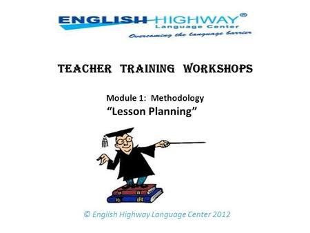 "TEACHER TRAINING WORKSHOPS Module 1: Methodology ""Lesson Planning""   © English Highway Language Center 2012."