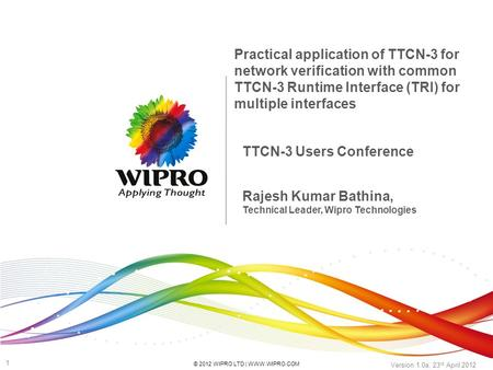 © 2012 WIPRO LTD | WWW.WIPRO.COM 1 Version 1.0a, 23 rd April 2012 TTCN-3 Users Conference Practical application of TTCN-3 for network verification with.