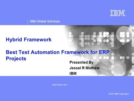IBM Global Services © 2011 IBM Corporation STEP-AUTO 2011 Hybrid Framework Best Test Automation Framework for ERP Projects Presented By Jessel R Mathew.