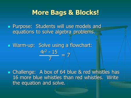 More Bags & Blocks! Purpose: Students will use models and equations to solve algebra problems. Purpose: Students will use models and equations to solve.