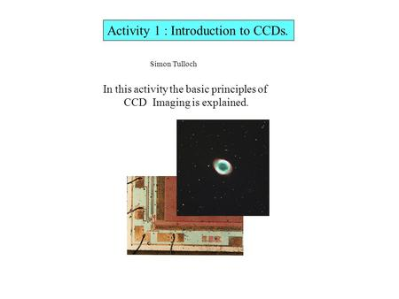 Activity 1 : Introduction to CCDs. In this activity the basic principles of CCD Imaging is explained. Simon Tulloch.