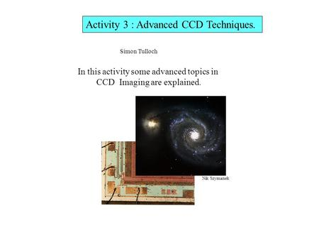 Activity 3 : Advanced CCD Techniques. In this activity some advanced topics in CCD Imaging are explained. Simon Tulloch Nik Szymanek.