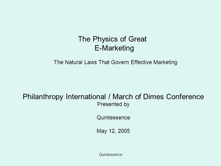 Quintessence The Physics of Great E-Marketing The Natural Laws That Govern Effective Marketing Philanthropy International / March of Dimes Conference Presented.