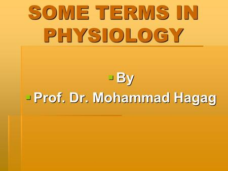SOME TERMS IN PHYSIOLOGY By By Prof. Dr. Mohammad Hagag Prof. Dr. Mohammad Hagag.