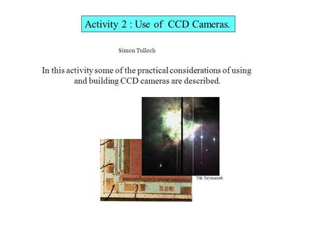Activity 2 : Use of CCD Cameras. In this activity some of the practical considerations of using and building CCD cameras are described. Simon Tulloch Nik.