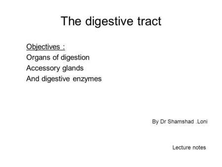 The digestive tract Objectives : Organs of digestion Accessory glands And digestive enzymes By Dr Shamshad.Loni Lecture notes.
