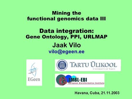 Mining the functional genomics data III Data integration: Gene Ontology, PPI, URLMAP Jaak Vilo Havana, Cuba, 21.11.2003.