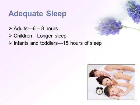 Adequate Sleep Adults6 – 8 hours ChildrenLonger sleep Infants and toddlers15 hours of sleep.