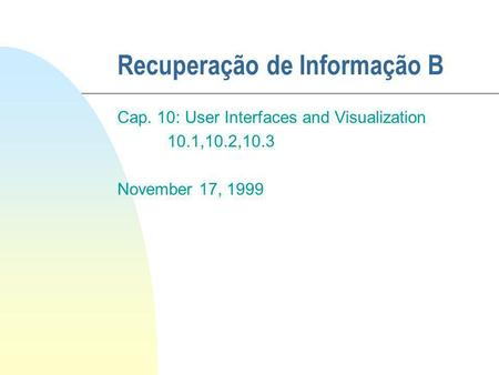 Recuperação de Informação B Cap. 10: User Interfaces and Visualization 10.1,10.2,10.3 November 17, 1999.