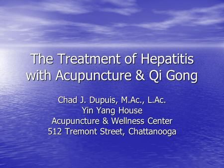 The Treatment of Hepatitis with Acupuncture & Qi Gong Chad J. Dupuis, M.Ac., L.Ac. Yin Yang House Acupuncture & Wellness Center 512 Tremont Street, Chattanooga.