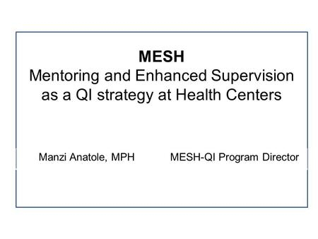 MESH Mentoring and Enhanced Supervision as a QI strategy at Health Centers Manzi Anatole, MPH MESH-QI Program Director.