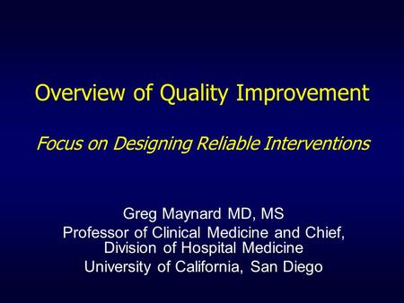 Overview of Quality Improvement Focus on Designing Reliable Interventions Greg Maynard MD, MS Professor of Clinical Medicine and Chief, Division of Hospital.