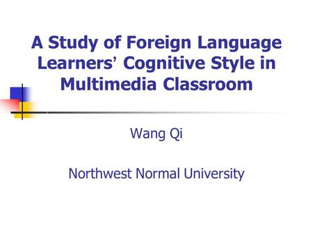 A Study of Foreign Language Learners Cognitive Style in Multimedia Classroom Wang Qi Northwest Normal University.
