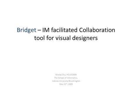 Bridget – IM facilitated Collaboration tool for visual designers Miaoqi Zhu, HCI/d 2009 The School of Informatics, Indiana University Bloomington May 11.