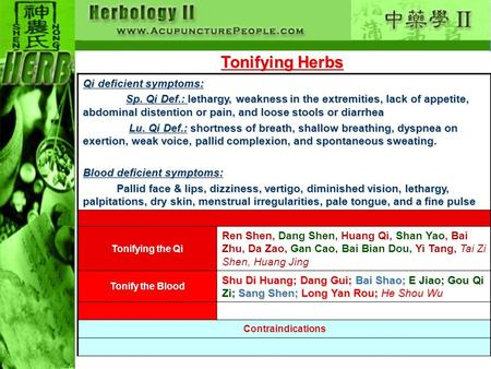 Tonifying Herbs Qi deficient symptoms: Sp. Qi Def.: lethargy, weakness in the extremities, lack of appetite, abdominal distention or pain, and loose stools.