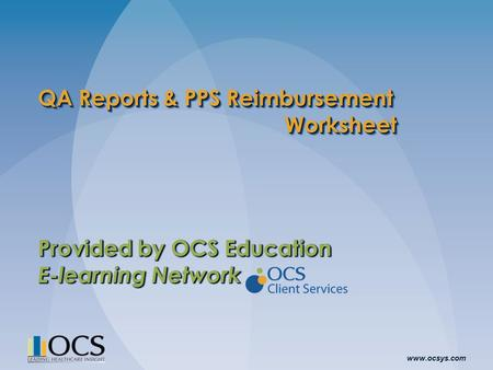 Www.ocsys.com QA Reports & PPS Reimbursement Worksheet Provided by OCS Education E-learning Network Provided by OCS Education E-learning Network.