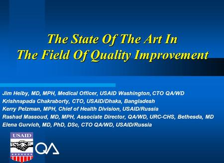 The State Of The Art In The Field Of Quality Improvement Jim Heiby, MD, MPH, Medical Officer, USAID Washington, CTO QA/WD Krishnapada Chakraborty, CTO,