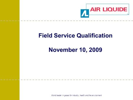 World leader in gases for industry, health and the environment Field Service Qualification November 10, 2009.