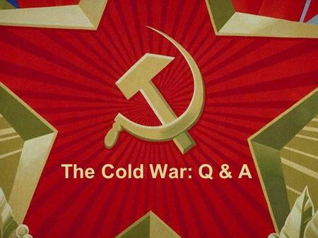 The Cold War: Q & A Conflict that existed between the United States and Soviet Union Lasted from 1945 to 1991 It is called cold because the two sides.