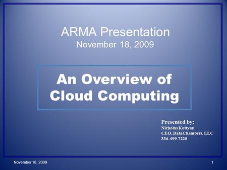 An Overview of Cloud Computing Presented by: Nicholas Kottyan CEO, DataChambers, LLC 336-499-7220 November 18, 20091 ARMA Presentation November 18, 2009.