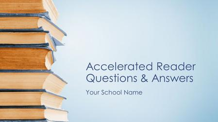 Accelerated Reader Questions & Answers Your School Name.