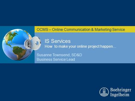IS Services How to make your online project happen... OCMS – Online Communication & Marketing Service Susanne Townsend, SD&D Business Service Lead.