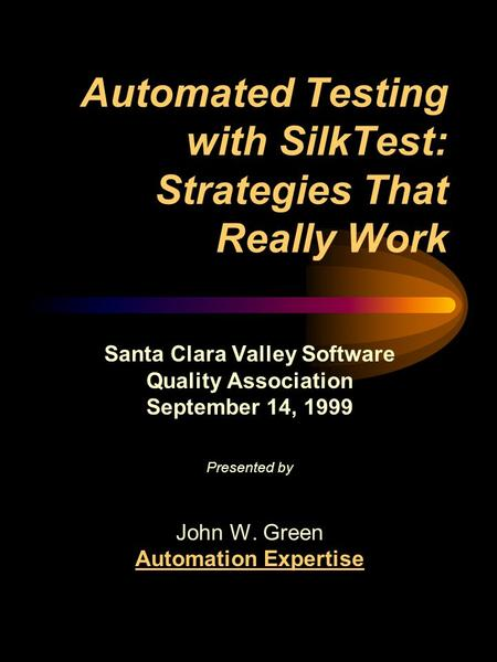 Automated Testing with SilkTest: Strategies That Really Work Santa Clara Valley Software Quality Association September 14, 1999 Presented by John W. Green.