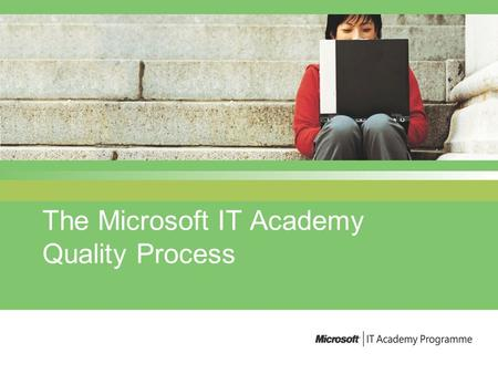 The Microsoft IT Academy Quality Process. v3.0 June 2004 The key components of the Quality Programme A Quality relationship Self assessment Site visits.