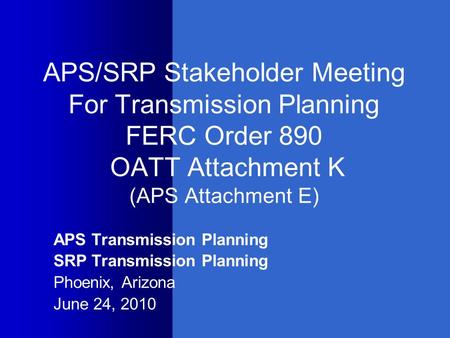 APS/SRP Stakeholder Meeting For Transmission Planning FERC Order 890 OATT Attachment K (APS Attachment E) APS Transmission Planning SRP Transmission Planning.