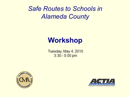 Safe Routes to Schools in Alameda County Workshop Tuesday, May 4, 2010 3:30 - 5:00 pm.